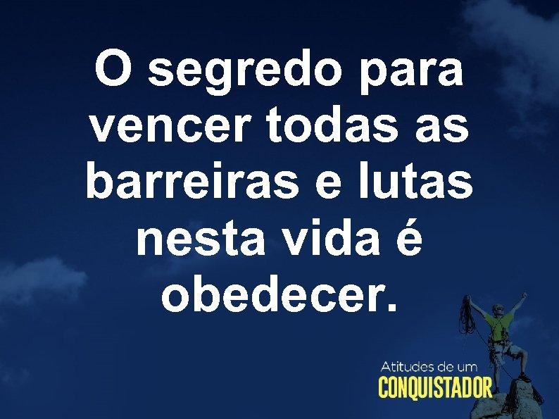 O segredo para vencer todas as barreiras e lutas nesta vida é obedecer.