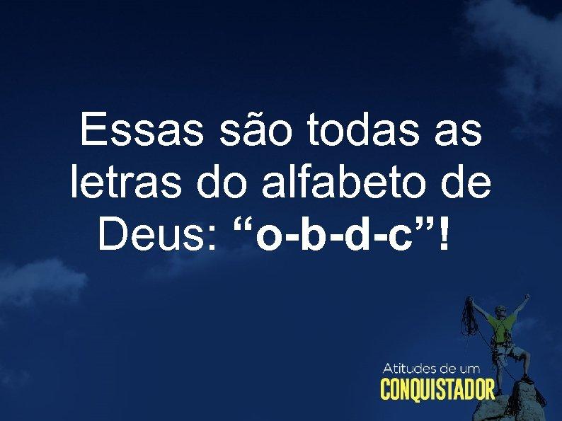 """Essas são todas as letras do alfabeto de Deus: """"o-b-d-c""""!"""