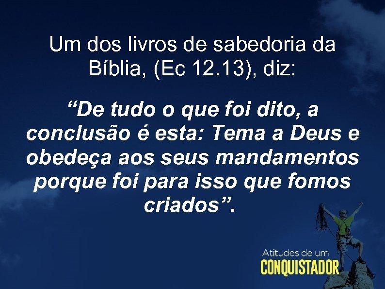 """Um dos livros de sabedoria da Bíblia, (Ec 12. 13), diz: """"De tudo o"""