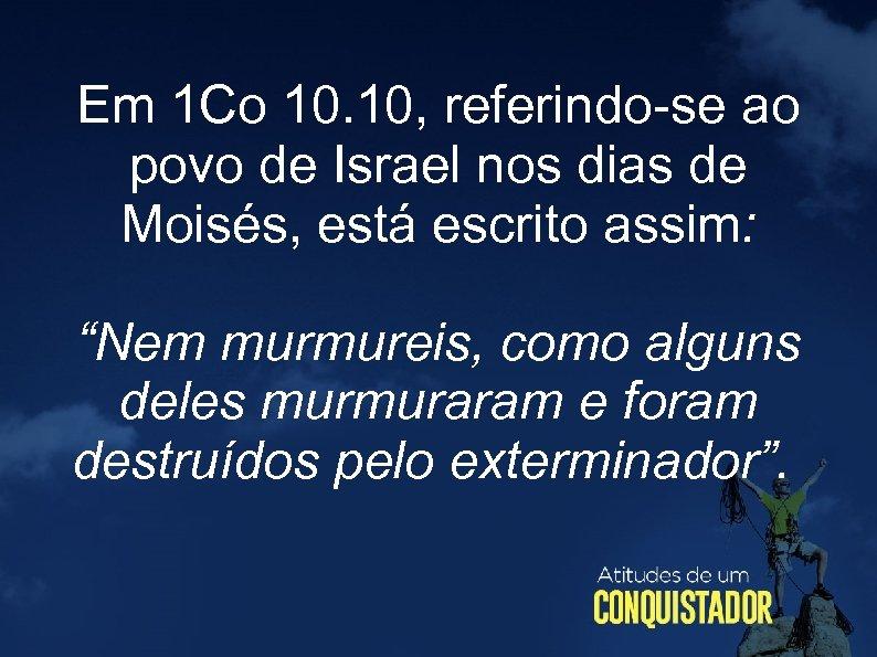 Em 1 Co 10. 10, referindo-se ao povo de Israel nos dias de Moisés,