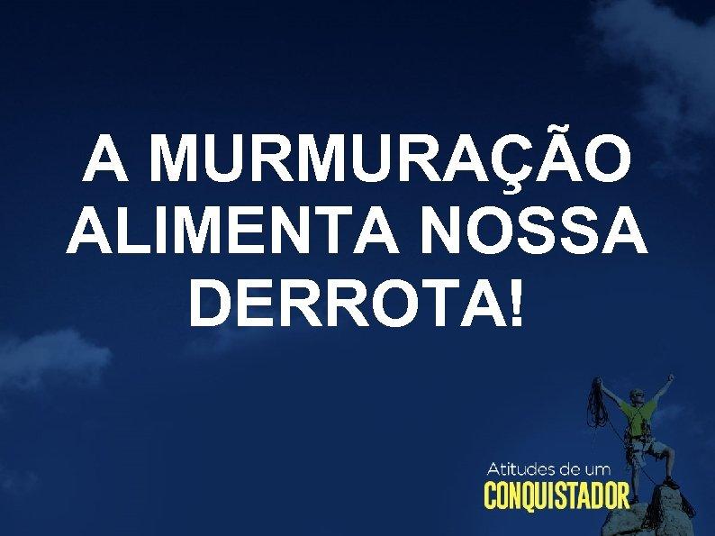 A MURMURAÇÃO ALIMENTA NOSSA DERROTA!