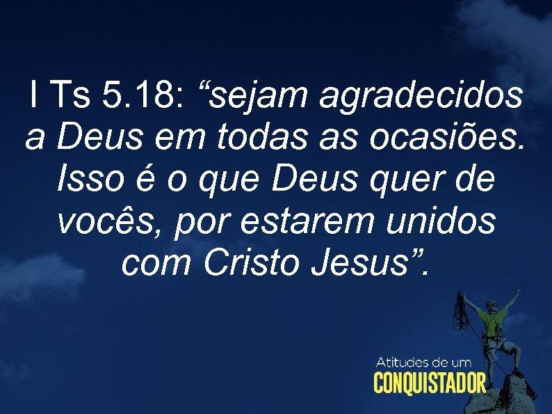 """I Ts 5. 18: """"sejam agradecidos a Deus em todas as ocasiões. Isso é"""