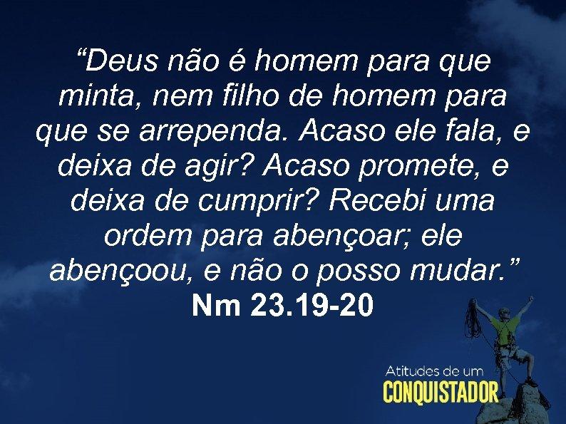 """""""Deus não é homem para que minta, nem filho de homem para que se"""