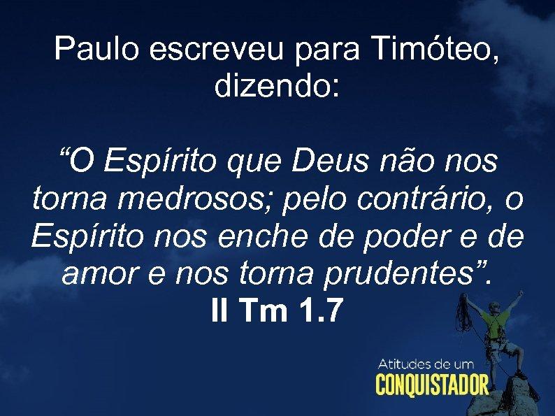 """Paulo escreveu para Timóteo, dizendo: """"O Espírito que Deus não nos torna medrosos; pelo"""