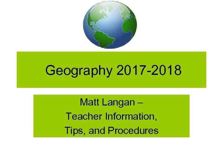 Geography 2017 -2018 Matt Langan – Teacher Information, Tips, and Procedures