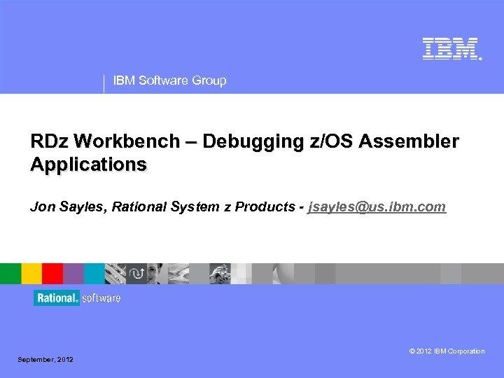 ® IBM Software Group RDz Workbench – Debugging z/OS Assembler Applications Jon Sayles, Rational