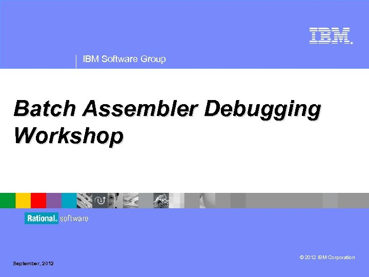® IBM Software Group Batch Assembler Debugging Workshop © 2012 IBM Corporation September, 2012