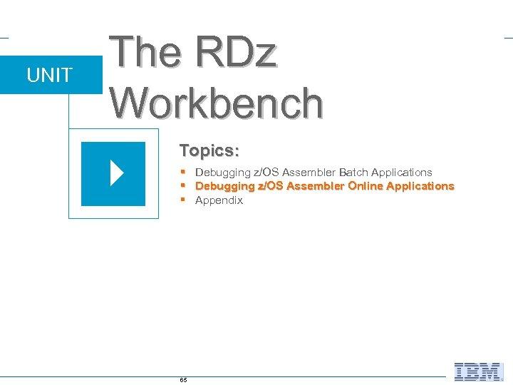 UNIT The RDz Workbench Topics: § Debugging z/OS Assembler Batch Applications § Debugging z/OS
