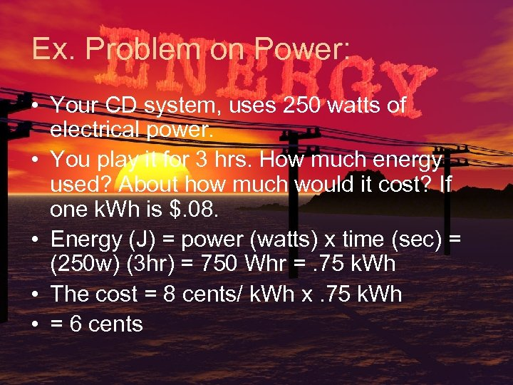 Ex. Problem on Power: • Your CD system, uses 250 watts of electrical power.