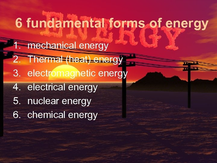 6 fundamental forms of energy 1. 2. 3. 4. 5. 6. mechanical energy Thermal