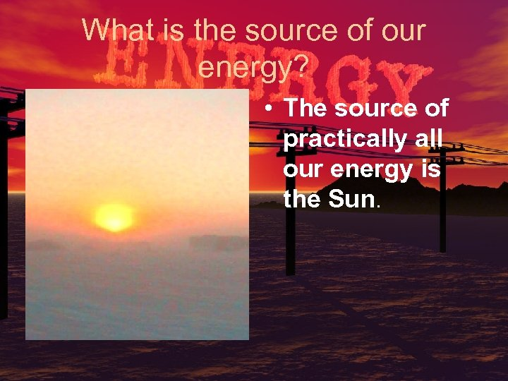 What is the source of our energy? • The source of practically all our