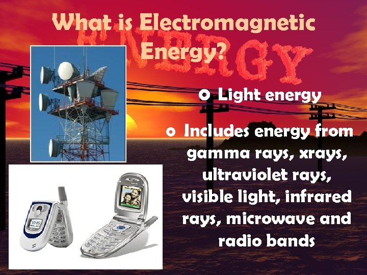 What is Electromagnetic Energy? o Light energy o Includes energy from gamma rays, xrays,