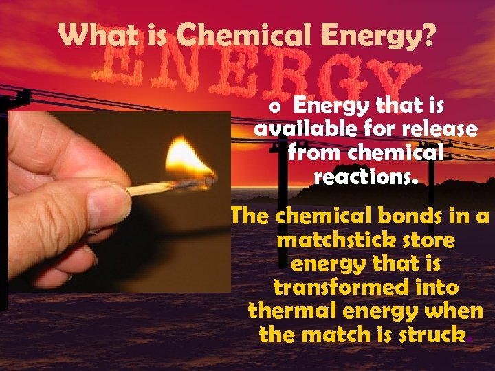 What is Chemical Energy? o Energy that is available for release from chemical reactions.