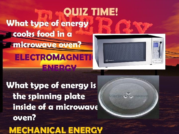 QUIZ TIME! What type of energy cooks food in a microwave oven? ELECTROMAGNETIC ENERGY