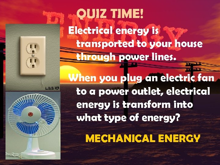 QUIZ TIME! Electrical energy is transported to your house through power lines. When you
