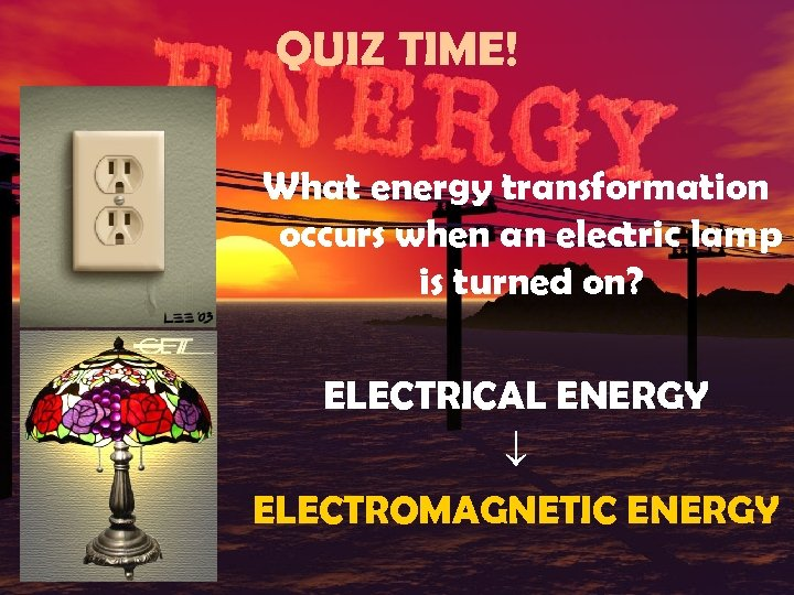 QUIZ TIME! What energy transformation occurs when an electric lamp is turned on? ELECTRICAL