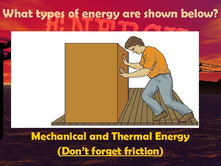 What types of energy are shown below? Mechanical and Thermal Energy (Don't forget friction)