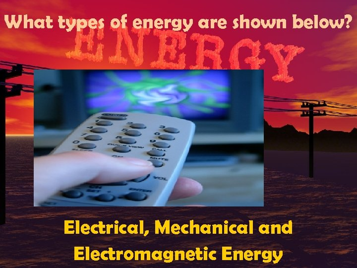 What types of energy are shown below? Electrical, Mechanical and Electromagnetic Energy