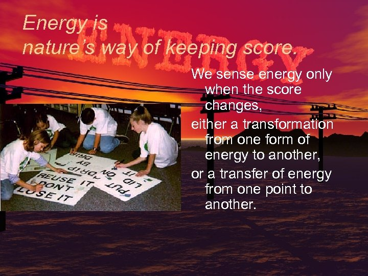 Energy is nature's way of keeping score. We sense energy only when the score
