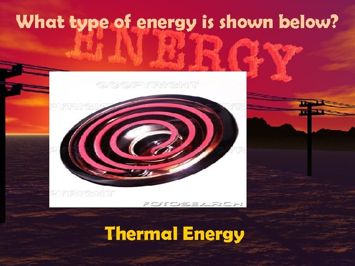 What type of energy is shown below? Thermal Energy