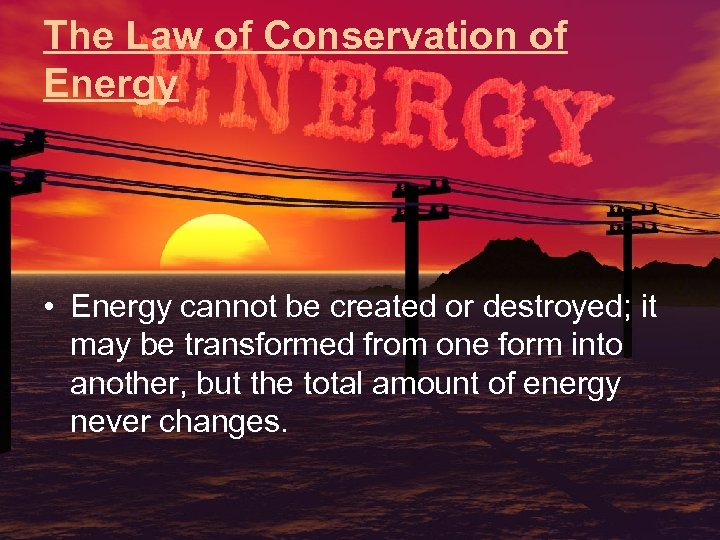 The Law of Conservation of Energy • Energy cannot be created or destroyed; it