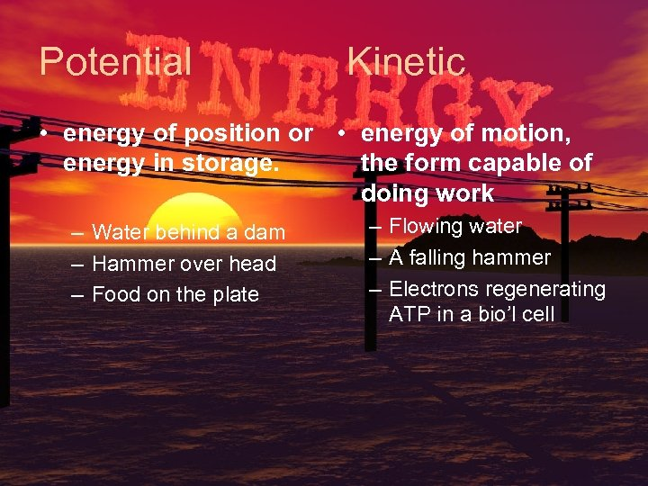 Potential Kinetic • energy of position or • energy of motion, energy in storage.