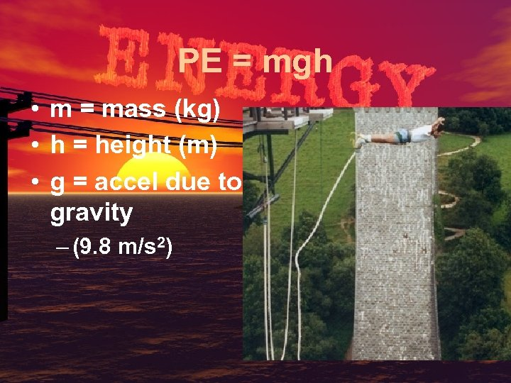 PE = mgh • m = mass (kg) • h = height (m) •