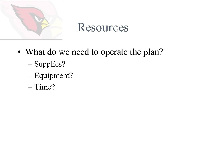 Resources • What do we need to operate the plan? – Supplies? – Equipment?