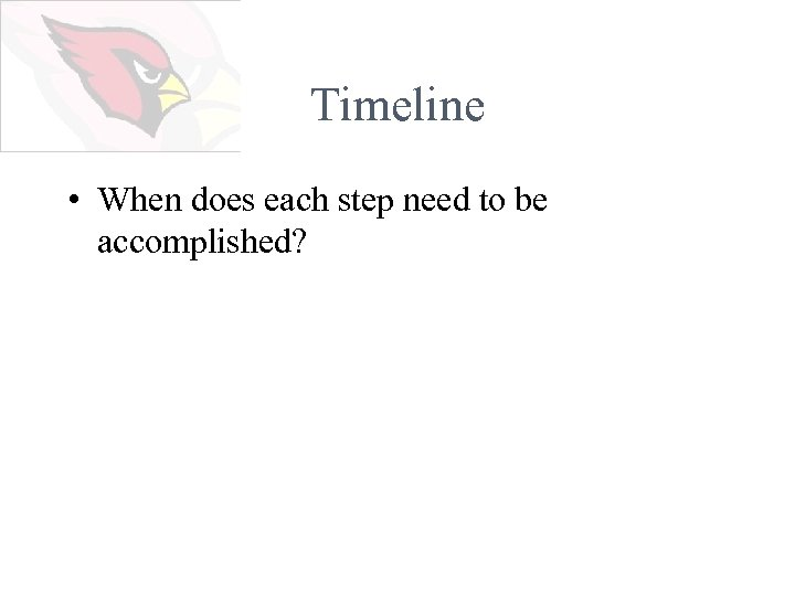 Timeline • When does each step need to be accomplished?