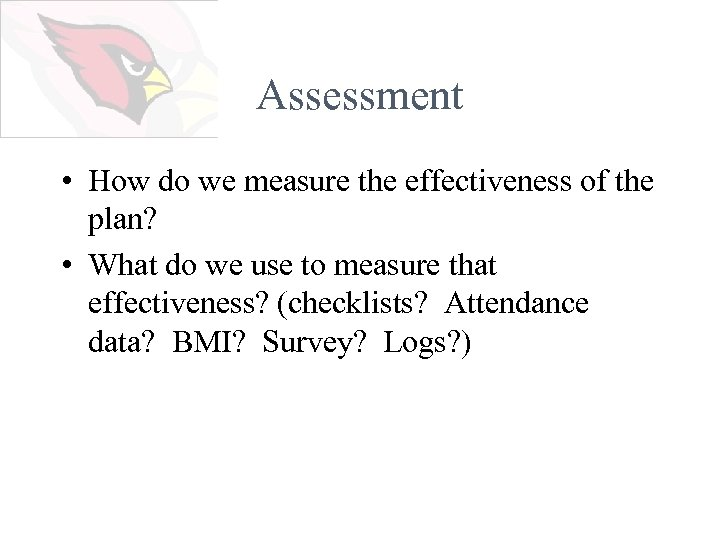 Assessment • How do we measure the effectiveness of the plan? • What do