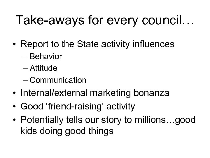Take-aways for every council… • Report to the State activity influences – Behavior –