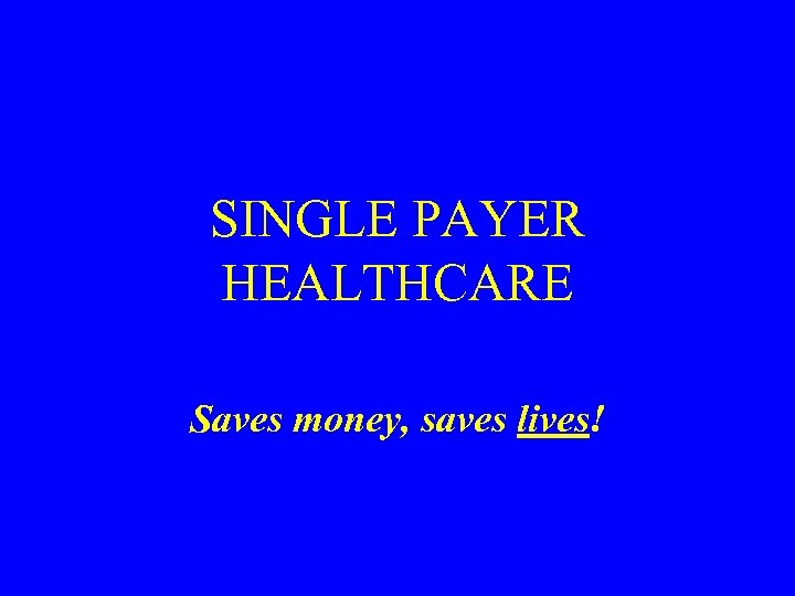 SINGLE PAYER HEALTHCARE Saves money, saves lives!