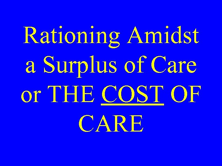 Rationing Amidst a Surplus of Care or THE COST OF CARE