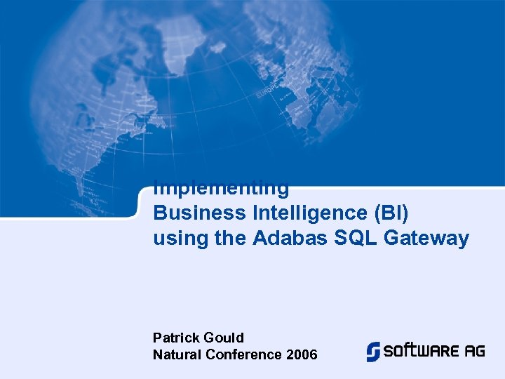 Implementing Business Intelligence (BI) using the Adabas SQL Gateway Patrick Gould Natural Conference 2006