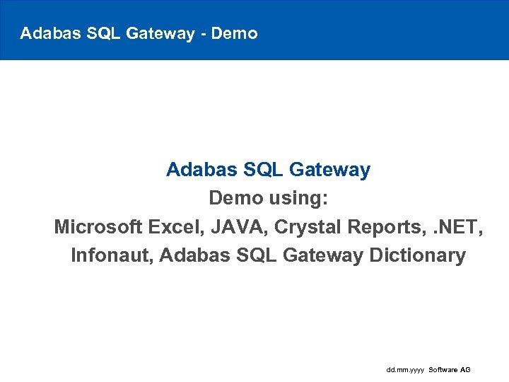 Adabas SQL Gateway - Demo Adabas SQL Gateway Demo using: Microsoft Excel, JAVA, Crystal