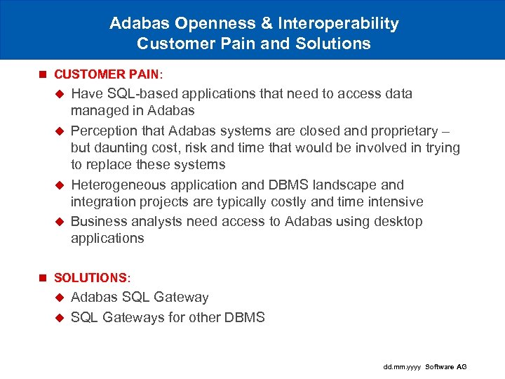 Adabas Openness & Interoperability Customer Pain and Solutions n CUSTOMER PAIN: Have SQL-based applications