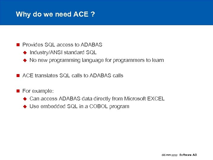 Why do we need ACE ? n Provides SQL access to ADABAS u Industry/ANSI