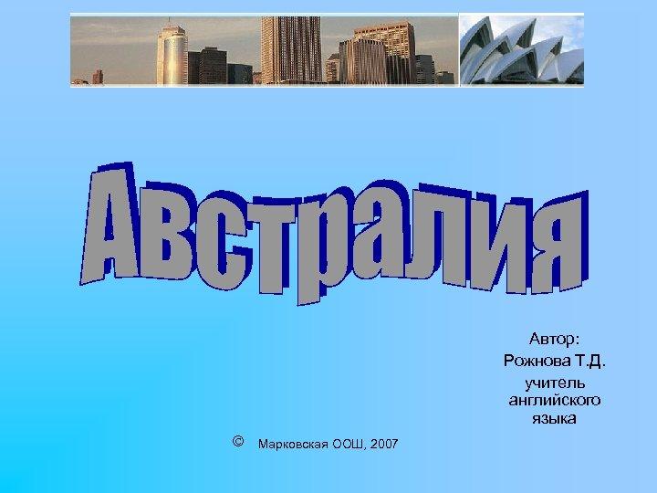 Автор: Рожнова Т. Д. учитель английского языка Марковская ООШ, 2007
