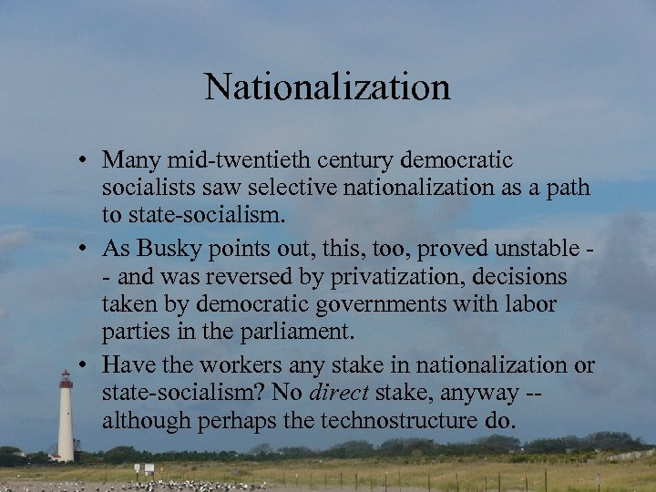 Nationalization • Many mid-twentieth century democratic socialists saw selective nationalization as a path to