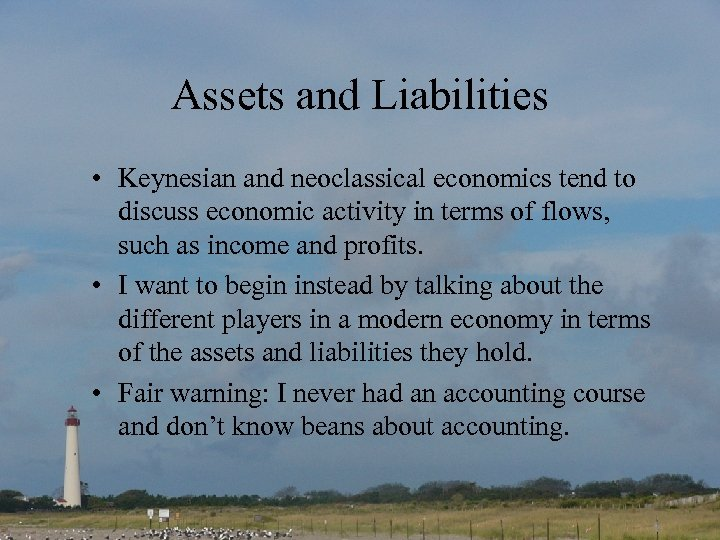 Assets and Liabilities • Keynesian and neoclassical economics tend to discuss economic activity in