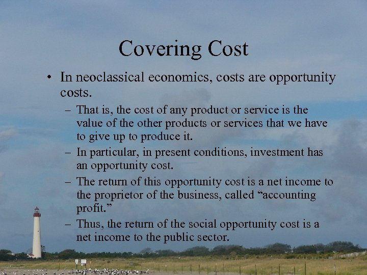 Covering Cost • In neoclassical economics, costs are opportunity costs. – That is, the