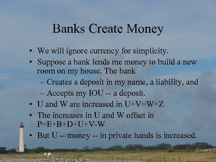 Banks Create Money • We will ignore currency for simplicity. • Suppose a bank