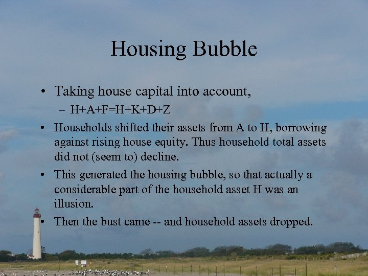 Housing Bubble • Taking house capital into account, – H+A+F=H+K+D+Z • Households shifted their