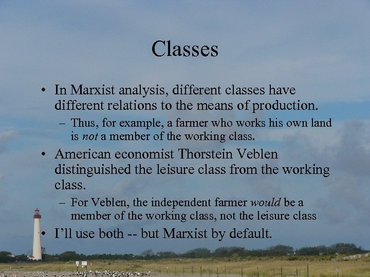 Classes • In Marxist analysis, different classes have different relations to the means of