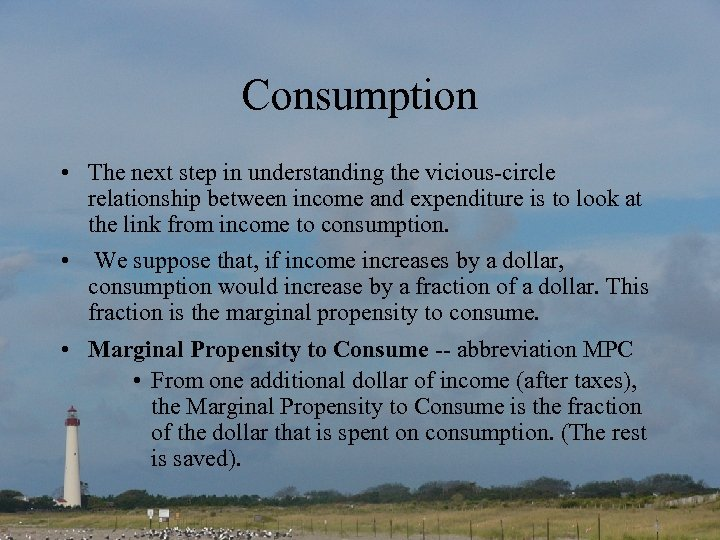 Consumption • The next step in understanding the vicious-circle relationship between income and expenditure