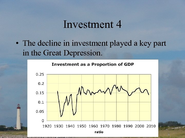 Investment 4 • The decline in investment played a key part in the Great