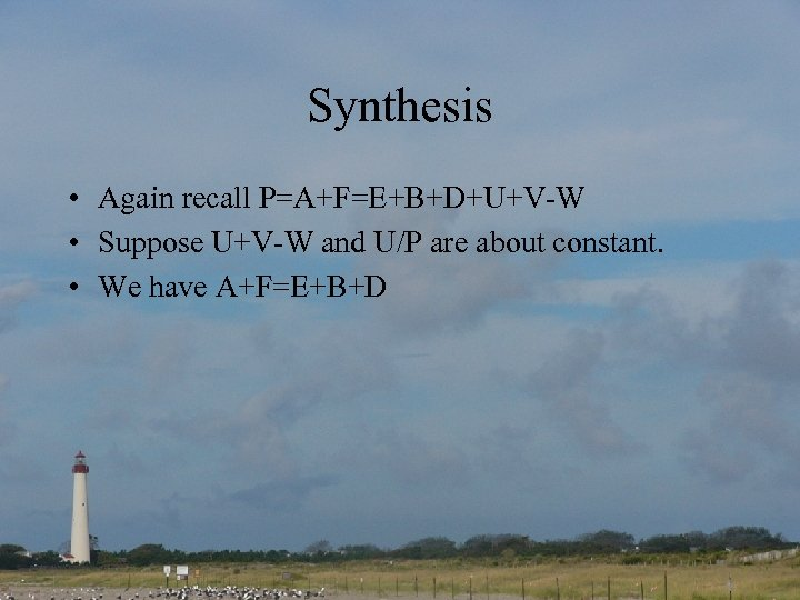 Synthesis • Again recall P=A+F=E+B+D+U+V-W • Suppose U+V-W and U/P are about constant. •