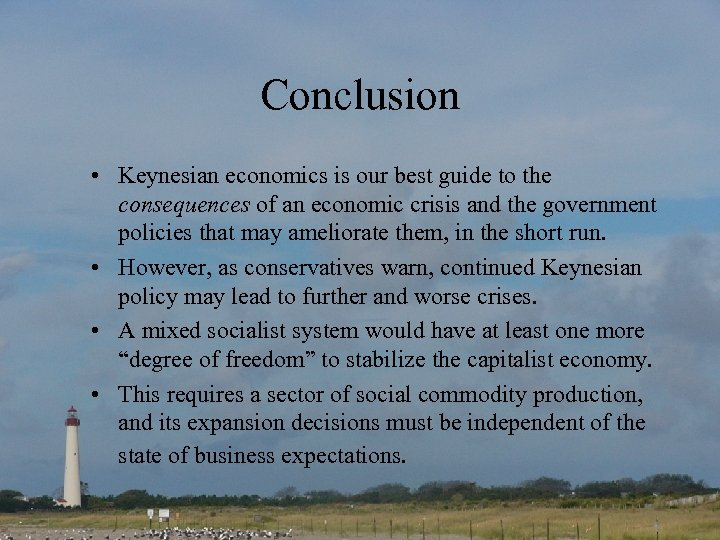 Conclusion • Keynesian economics is our best guide to the consequences of an economic