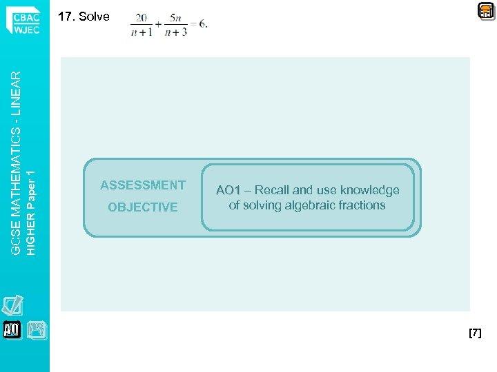 HIGHER Paper 1 GCSE MATHEMATICS - LINEAR 17. Solve ASSESSMENT OBJECTIVE AO 1 –