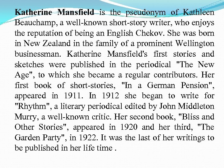 Katherine Mansfield is the pseudonym of Kathleen Beauchamp, a well-known short-story writer, who enjoys